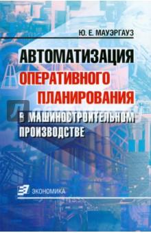 Автоматизация оперативного планирования в машиностроительном производстве - Юрий Мауэргауз