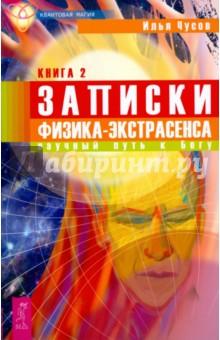 Записки физика-экстрасенса: В 2 книгах. Книга 2. Научный путь к Богу - Илья Чусов