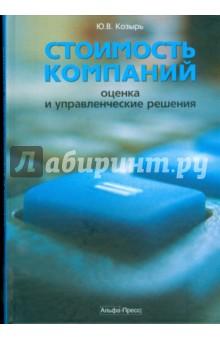 Стоимость компаний: оценка и управленческие решения - Юрий Козырь