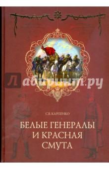Белые генералы и красная смута - Сергей Карпенко