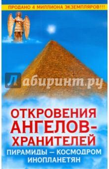Откровения Ангелов-Хранителей. Пирамиды - космодром инопланетян - Ренат Гарифзянов