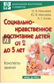 Социально-нравственное воспитание детей от 2 до 5 лет. Конспекты занятий - Микляева, Микляева, Ахтян