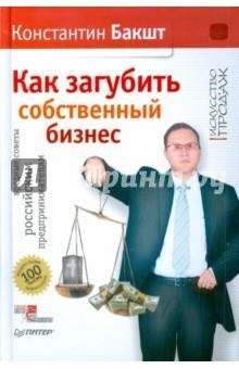Как загубить собственный бизнес: вредные советы российским предпринимателям - Константин Бакшт