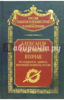 Александр Васильевич Колчак: исследователь, адмирал, Верховный правитель России - Иван Плотников