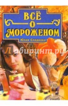 Все о мороженом - Юлия Сладкова