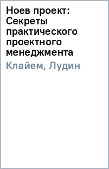 Ноев проект: Секреты практического проектного менеджмента - Клайем, Лудин