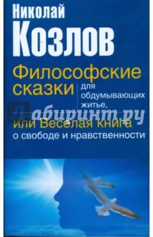 Философские сказки для обдумывающих житье, или веселая книга о свободе и нравственности - Николай Козлов