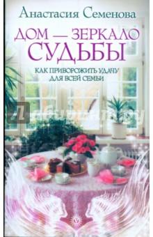 Дом - зеркало судьбы. Как приворожить удачу для всей семьи - Анастасия Семенова