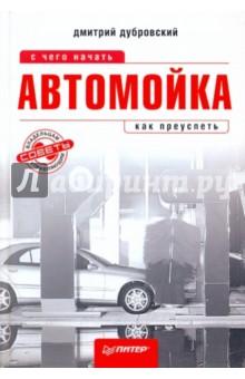 Автомойка: с чего начать, как преуспеть - Дмитрий Дубровский