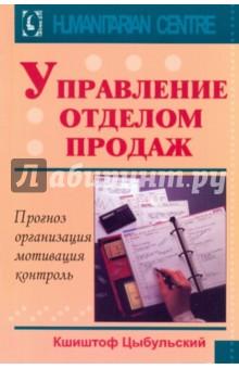 Управление отделом продаж. Прогноз, организация, мотивация, контроль - Кшиштоф Цыбульский