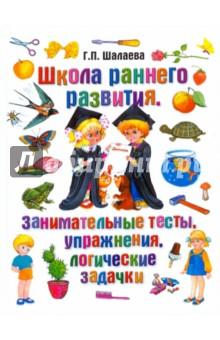 Школа раннего развития. Занимательные тесты, упражнения, логические задачки - Галина Шалаева