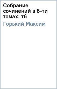 Собрание сочинений в 6-ти томах: т6 - Максим Горький