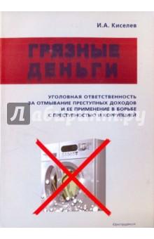 Грязные деньги: Уголовная ответственность за отмывание преступных доходов - И. Киселев