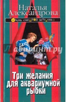 Три желания для аквариумной рыбки - Наталья Александрова