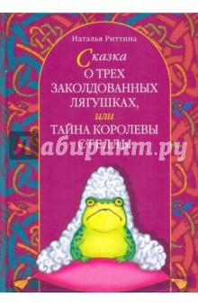 Сказка о трех заколдованных лягушках, или Тайна королевы Стеллы - Наталья Риттина