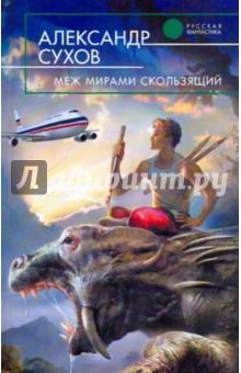Меж мирами скользящий - Александр Сухов