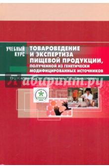Товароведение и экспертиза пищевой продукции, полученной из ген. модифицированных источников - Каленик, Федянина, Танашкина