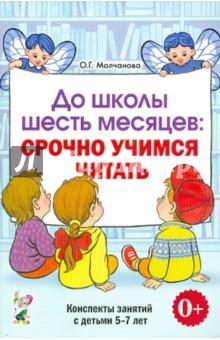 До школы шесть месяцев: срочно учимся читать. Планированные работы и консп. занятий с детьми 5-7 лет - Ольга Молчанова