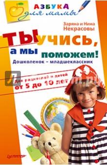 Ты учись, а мы поможем! Дошколенок-младшеклассник. Для родителей и детей от 5 до 10 лет - Некрасовы Заряна и Нина