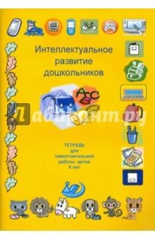 Интеллектуальное развитие дошкольников. Тетрадь для самостоятельной работы детей 6 лет