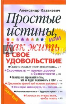Простые истины, или Как жить в свое удовольствие - Александр Казакевич