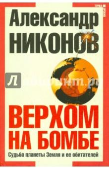Верхом на бомбе. Судьба планеты Земля и ее обитателей - Александр Никонов