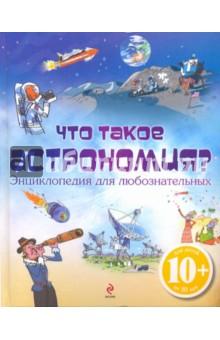 Что такое астрономия? Энциклопедия для любознательных - Луи Стоуэлл