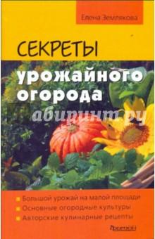 Секреты урожайного огорода - Елена Землякова