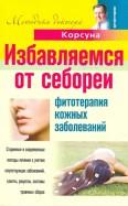Корсун, Корсун, Корсун: Избавляем от себореи. Фитотерапия кожных заболеваний