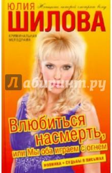 Купить Юлия Шилова: Влюбиться насмерть, или Мы оба играем с огнем ISBN: 978-5-17-067530-2