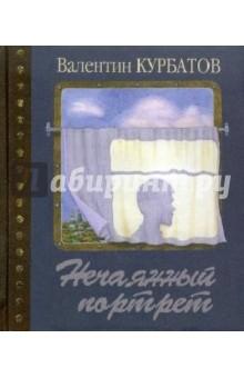 Нечаянный портрет. Время в зеркале одного дневника - Валентин Курбатов