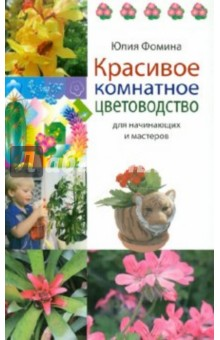 Красивое комнатное цветоводство для начинающих и мастеров - Юлия Фомина