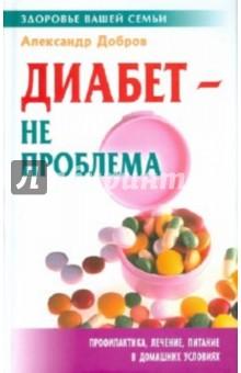 Диабет - не проблема - Александр Добров