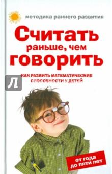 Купить Елена Тамбовцева: Считать раньше, чем говорить. Как развить математические способности у детей от года до пяти лет ISBN: 978-5-699-41384-3