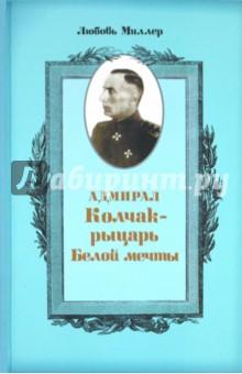 Адмирал Колчак - рыцарь белой мечты - Любовь Миллер