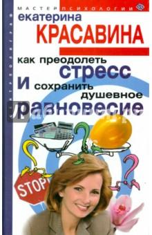 Купить Екатерина Красавина: Как преодолеть стресс и сохранить душевное равновесие ISBN: 5-9524-1244-0