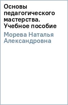 Основы педагогического мастерства. Учебное пособие - Наталья Морева