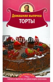 Домашняя выпечка. Торты - Александр Селезнев