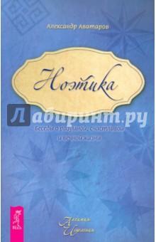 Ноэтика. Беседы о разумной, счастливой и вечной жизни - Александр Аватаров