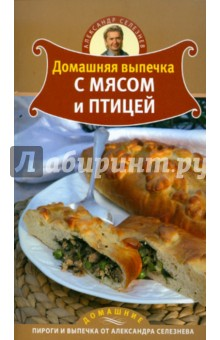Домашняя выпечка с мясом и птицей - Александр Селезнев