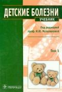 Детские болезни. Учебник. В 2х томах. Том 1