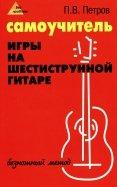 Павел Петров: Самоучитель игры на шестиструнной гитаре. Безнотный метод