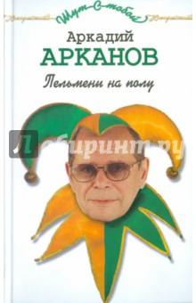Пельмени на полу - Аркадий Арканов
