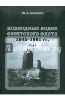 Подводные лодки советского флота 1945-1991 гг. Монография, том 1 - Ю. Апальков