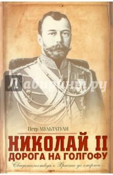 Николай II: Дорога на Голгофу: Свидетельствуя о Христе до смерти… - Петр Мультатули