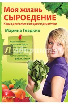 Моя жизнь — сыроедение. Книга реальных историй и рецептов - Марина Гладких