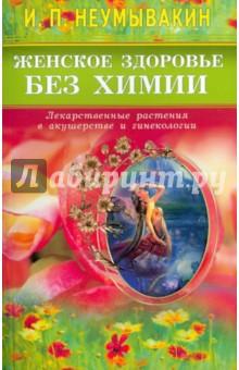 Женское здоровье без химии. Лекарственные растения в акушерстве и гинекологии - Иван Неумывакин