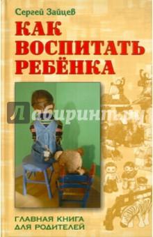 Как воспитать ребенка. Главная книга для родителей - Сергей Зайцев