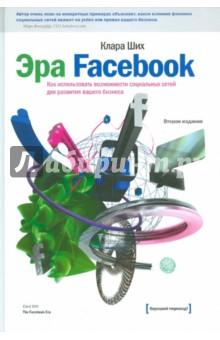 Эра Facebook. Как использовать возможности социальных сетей для развития вашего бизнеса - Клара Ших