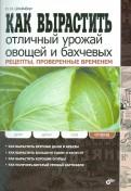 Павел Штейнберг: Как вырастить отличный урожай овощей и бахчевых. Рецепты, проверенные временем